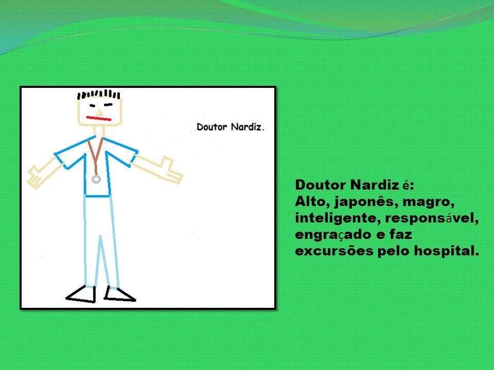 Doutor Nardiz é : Alto, japonês, magro, inteligente, respons á vel, engra ç ado e faz excursões pelo hospital.