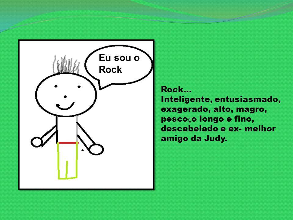 Rock... Inteligente, entusiasmado, exagerado, alto, magro, pesco ç o longo e fino, descabelado e ex- melhor amigo da Judy. Eu sou o Rock