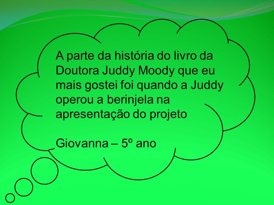 A parte da história do livro da Doutora Juddy Moody que eu mais gostei foi quando a Juddy operou a berinjela na apresentação do projeto Giovanna – 5º ano