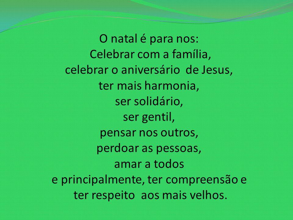 O natal é para nos: Celebrar com a família, celebrar o aniversário de Jesus, ter mais harmonia, ser solidário, ser gentil, pensar nos outros, perdoar