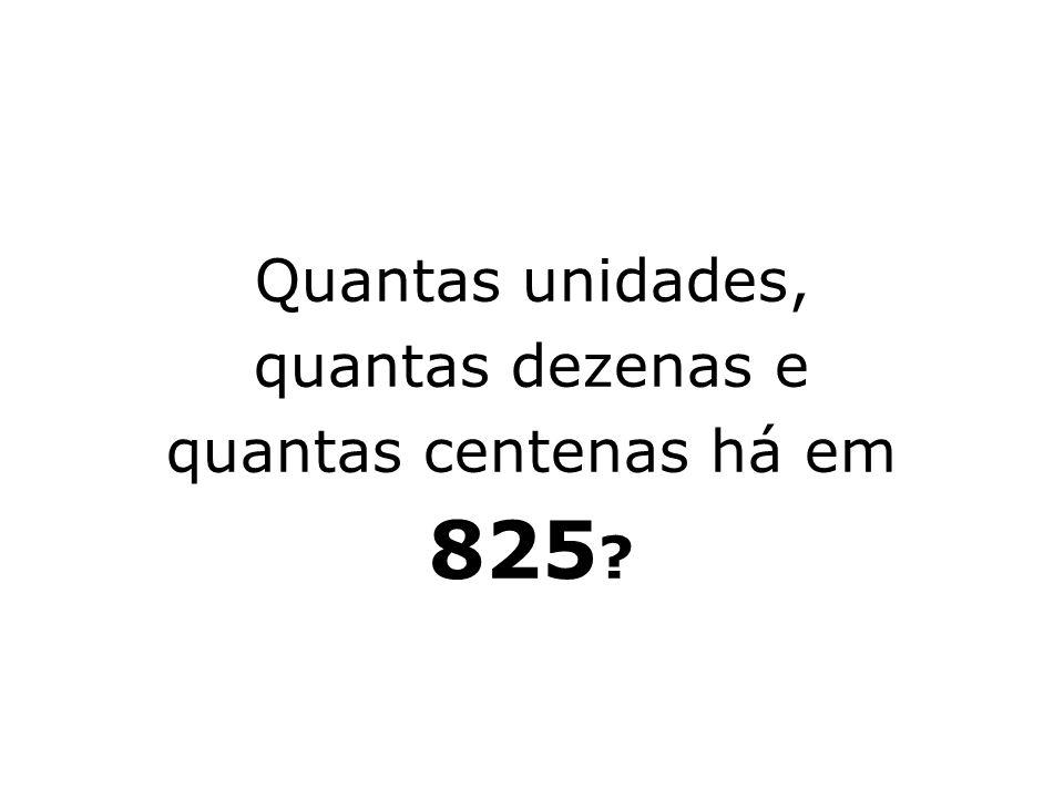 Quantas unidades, quantas dezenas e quantas centenas há em 825 ?