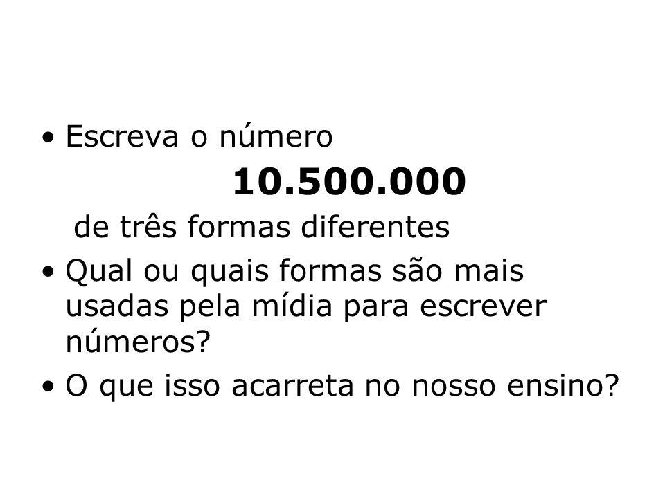 Escreva o número 10.500.000 de três formas diferentes Qual ou quais formas são mais usadas pela mídia para escrever números.