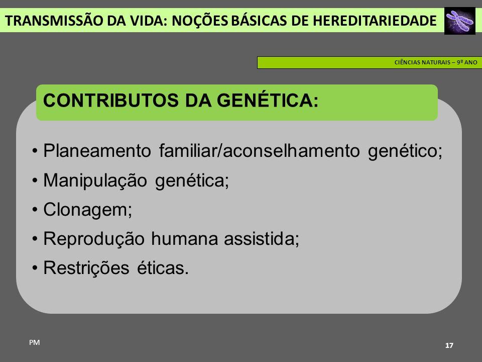 TRANSMISSÃO DA VIDA: NOÇÕES BÁSICAS DE HEREDITARIEDADE PM CIÊNCIAS NATURAIS – 9º ANO 17 Planeamento familiar/aconselhamento genético; Manipulação gené