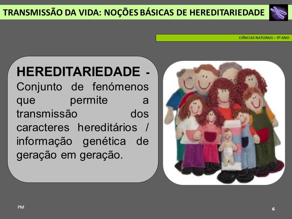 TRANSMISSÃO DA VIDA: NOÇÕES BÁSICAS DE HEREDITARIEDADE PM CIÊNCIAS NATURAIS – 9º ANO 6 HEREDITARIEDADE - Conjunto de fenómenos que permite a transmiss