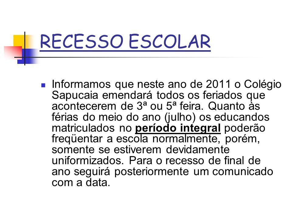 RECESSO ESCOLAR Informamos que neste ano de 2011 o Colégio Sapucaia emendará todos os feriados que acontecerem de 3ª ou 5ª feira. Quanto às férias do