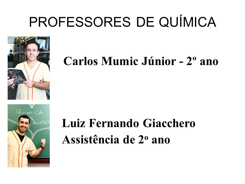 PROFESSORES DE QUÍMICA Carlos Mumic Júnior - 2º ano Luiz Fernando Giacchero Assistência de 2 o ano