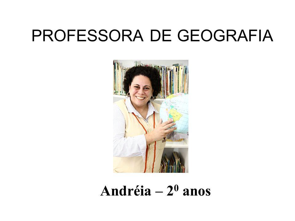 PROFESSORA DE GEOGRAFIA Andréia – 2 0 anos