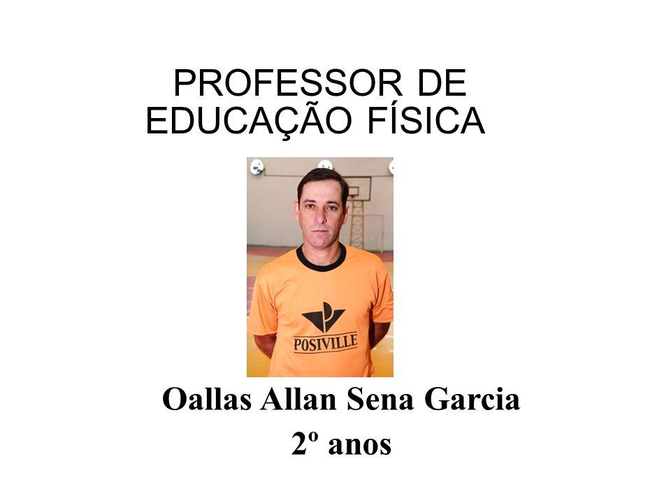 PROFESSOR DE EDUCAÇÃO FÍSICA Oallas Allan Sena Garcia 2º anos