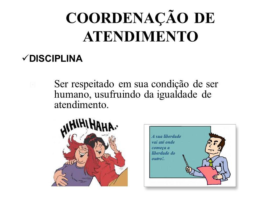COORDENAÇÃO DE ATENDIMENTO DISCIPLINA Ser respeitado em sua condição de ser humano, usufruindo da igualdade de atendimento.