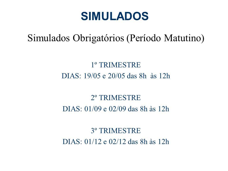 SIMULADOS Simulados Obrigatórios (Período Matutino) 1º TRIMESTRE DIAS: 19/05 e 20/05 das 8h às 12h 2º TRIMESTRE DIAS: 01/09 e 02/09 das 8h às 12h 3º TRIMESTRE DIAS: 01/12 e 02/12 das 8h às 12h
