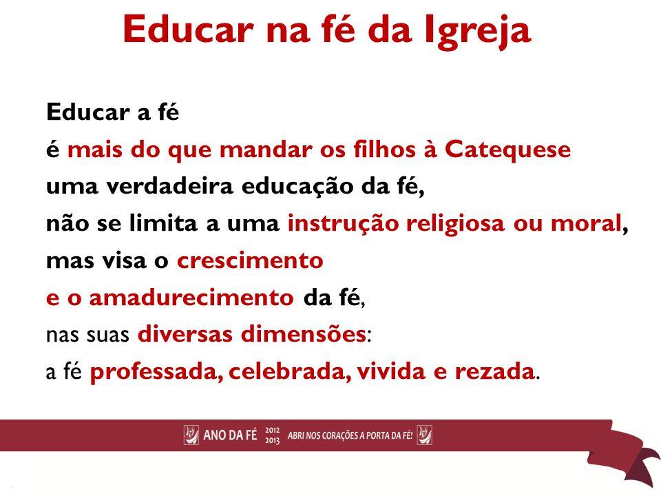 Educar na fé da Igreja Educar a fé é mais do que mandar os filhos à Catequese uma verdadeira educação da fé, não se limita a uma instrução religiosa o