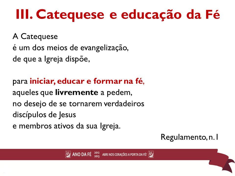 III. Catequese e educação d a Fé A Catequese é um dos meios de evangelização, de que a Igreja dispõe, para iniciar, educar e formar na fé, aqueles que