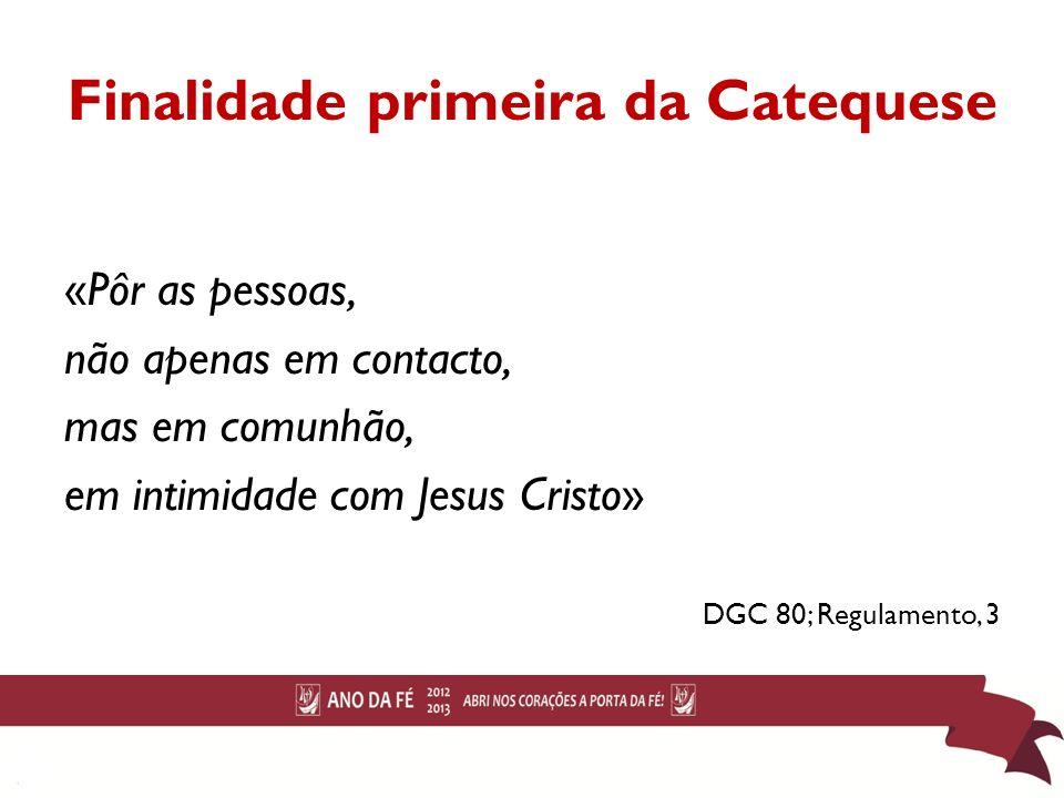 Finalidade primeira da Catequese «Pôr as pessoas, não apenas em contacto, mas em comunhão, em intimidade com Jesus Cristo» DGC 80; Regulamento, 3 16