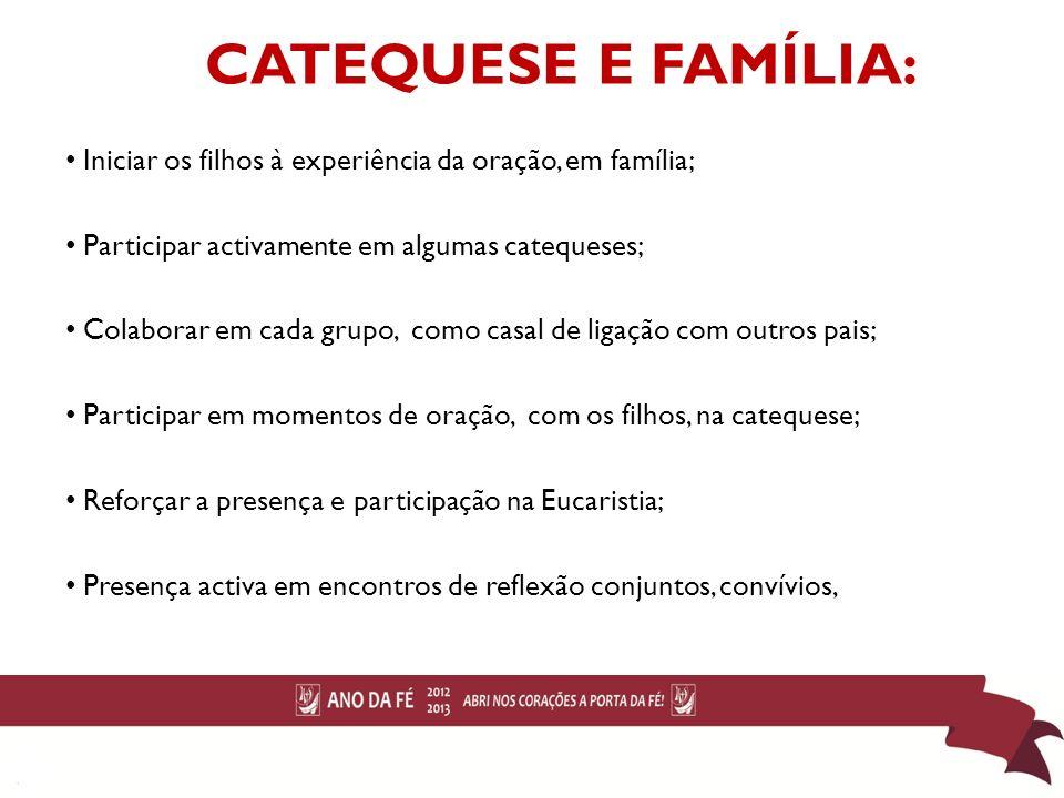 CATEQUESE E FAMÍLIA: Iniciar os filhos à experiência da oração, em família; Participar activamente em algumas catequeses; Colaborar em cada grupo, com