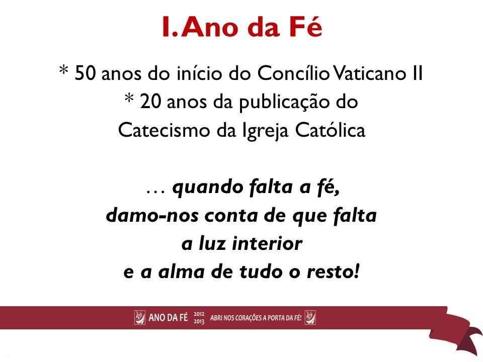 I. Ano da Fé * 50 anos do início do Concílio Vaticano II * 20 anos da publicação do Catecismo da Igreja Católica … quando falta a fé, damo-nos conta d