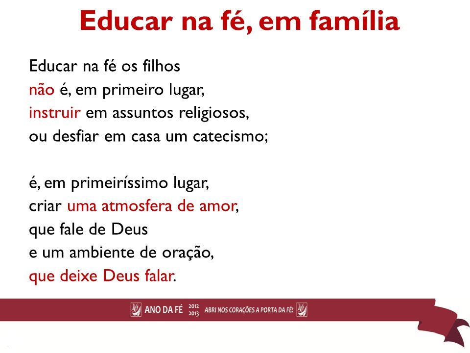 Educar na fé, em família Educar na fé os filhos não é, em primeiro lugar, instruir em assuntos religiosos, ou desfiar em casa um catecismo; é, em prim