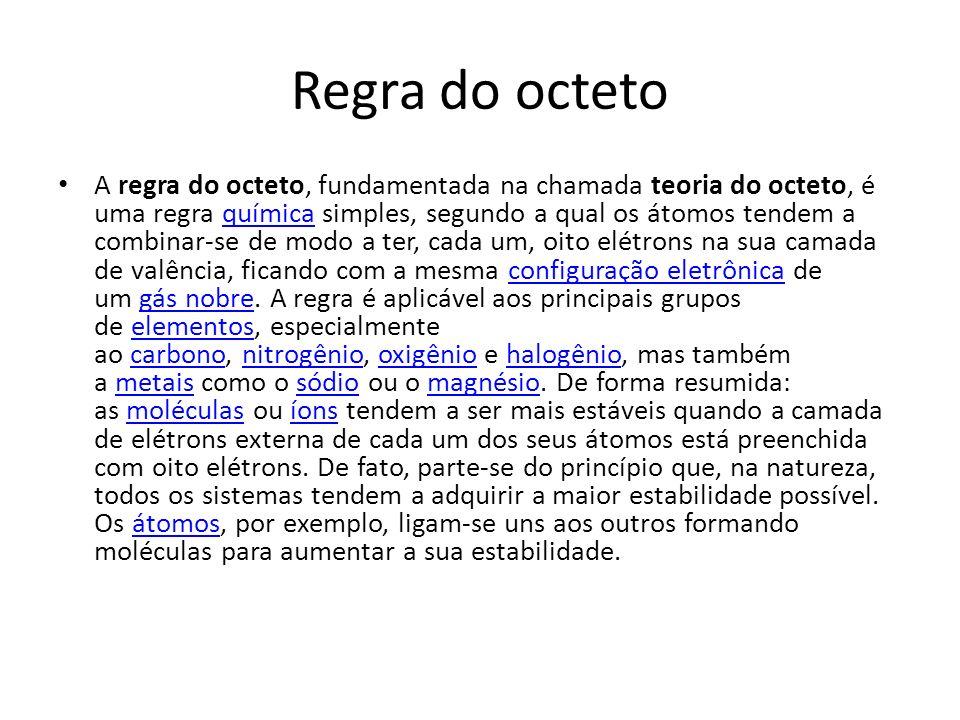 Regra do octeto A regra do octeto, fundamentada na chamada teoria do octeto, é uma regra química simples, segundo a qual os átomos tendem a combinar-s