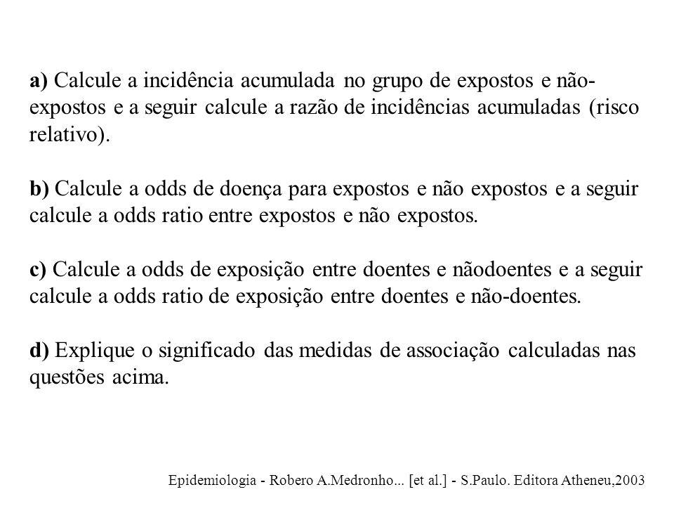 a) Calcule a incidência acumulada no grupo de expostos e não- expostos e a seguir calcule a razão de incidências acumuladas (risco relativo). b) Calcu