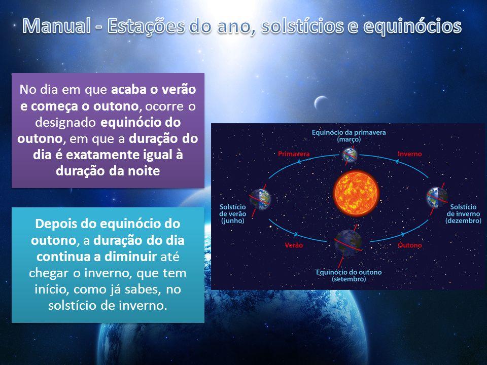 No dia em que acaba o verão e começa o outono, ocorre o designado equinócio do outono, em que a duração do dia é exatamente igual à duração da noite D