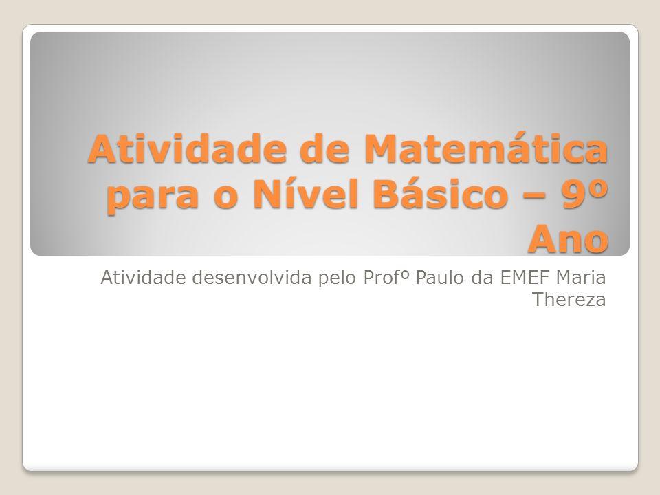 Atividade de Matemática para o Nível Básico – 9º Ano Atividade desenvolvida pelo Profº Paulo da EMEF Maria Thereza