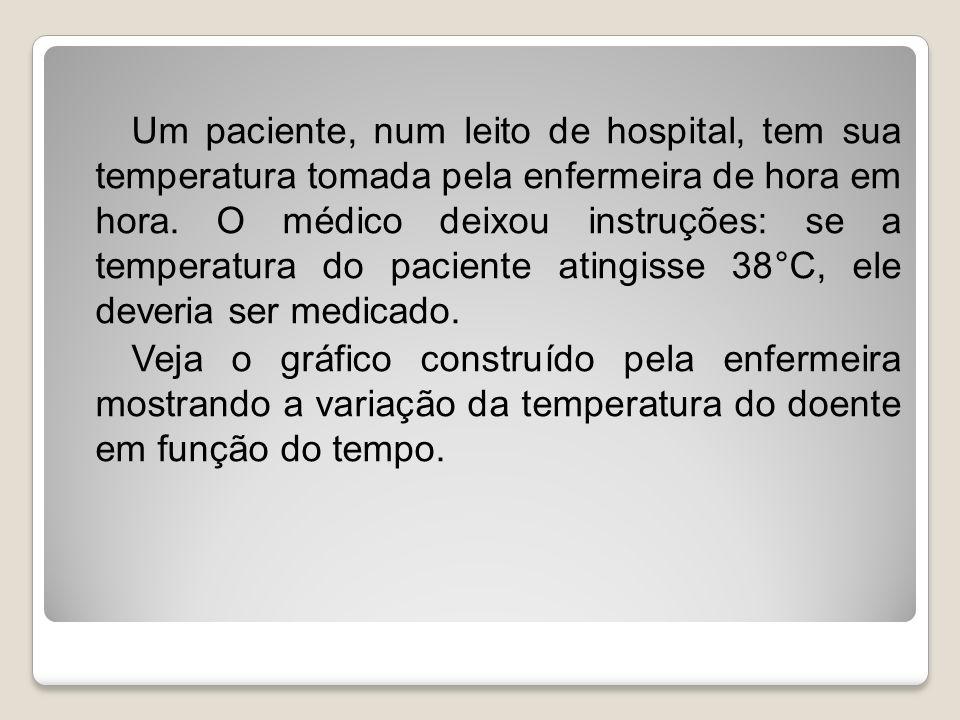 Um paciente, num leito de hospital, tem sua temperatura tomada pela enfermeira de hora em hora. O médico deixou instruções: se a temperatura do pacien