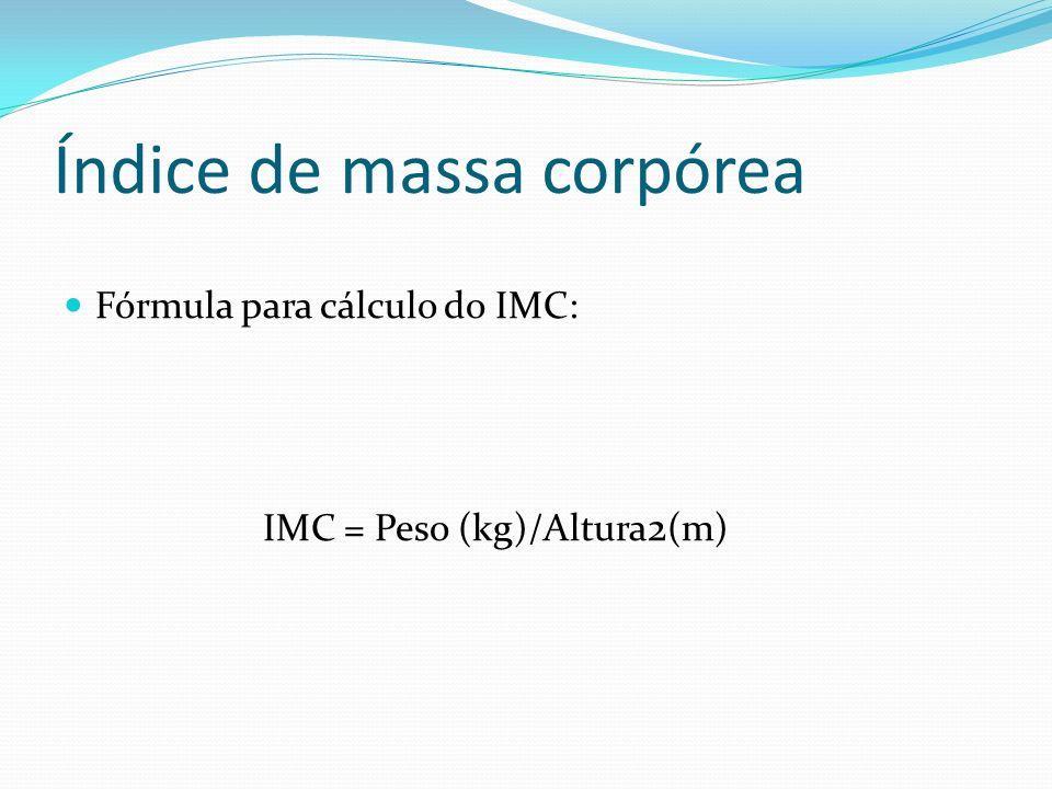 Índice de massa corpórea Fórmula para cálculo do IMC: IMC = Peso (kg)/Altura 2 (m)