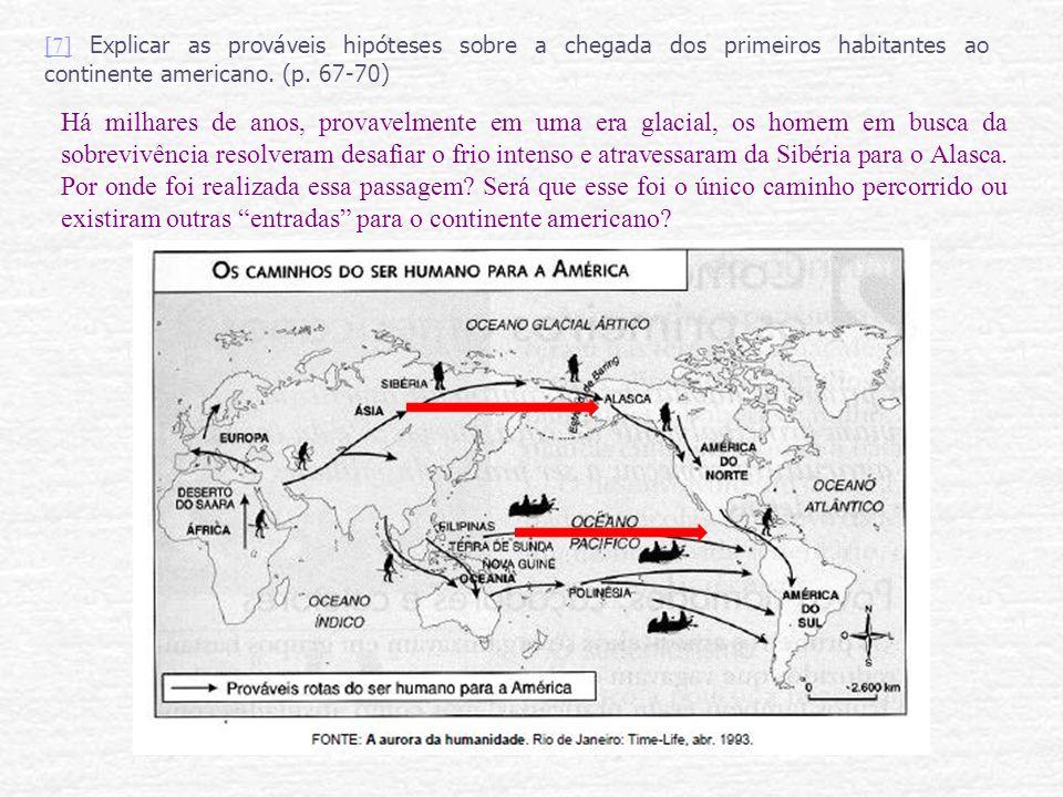 [7][7] Explicar as prováveis hipóteses sobre a chegada dos primeiros habitantes ao continente americano. (p. 67-70) Há milhares de anos, provavelmente