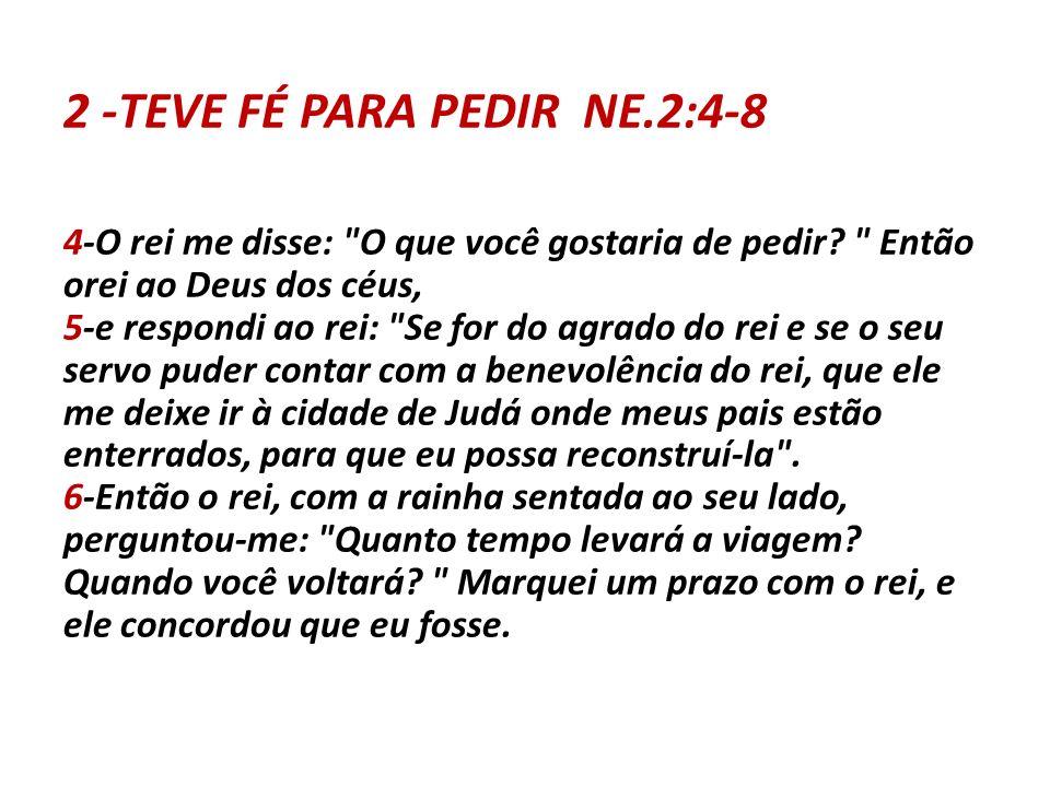 2 -TEVE FÉ PARA PEDIR NE.2:4-8 4-O rei me disse: