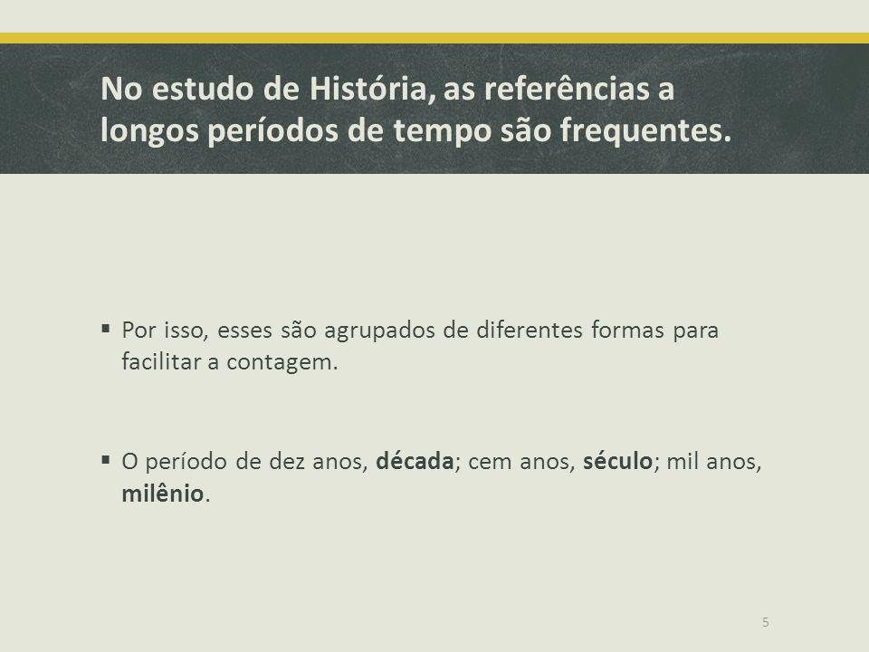 No estudo de História, as referências a longos períodos de tempo são frequentes. Por isso, esses são agrupados de diferentes formas para facilitar a c