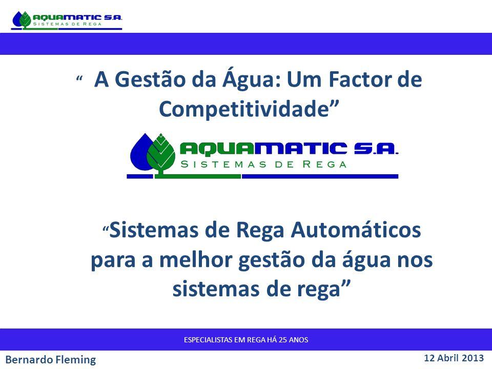 ESPECIALISTAS EM REGA HÁ 25 ANOS Sistemas de Rega Automáticos para a melhor gestão da água nos sistemas de rega 12 Abril 2013 Bernardo Fleming A Gestão da Água: Um Factor de Competitividade