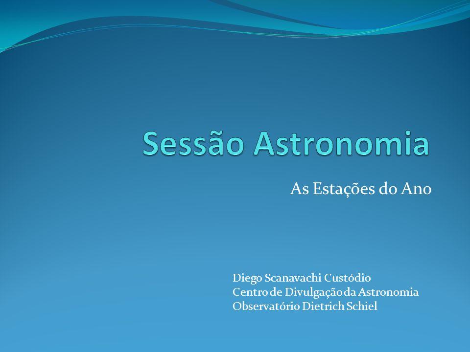 As Estações do Ano Diego Scanavachi Custódio Centro de Divulgação da Astronomia Observatório Dietrich Schiel
