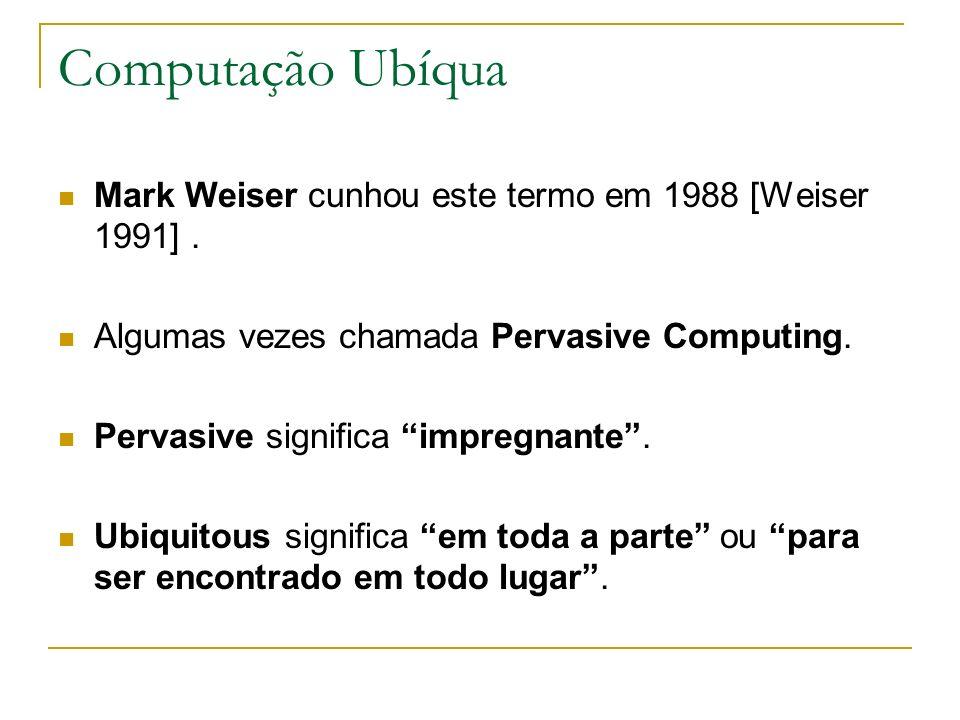 Computação Ubíqua Mark Weiser cunhou este termo em 1988 [Weiser 1991]. Algumas vezes chamada Pervasive Computing. Pervasive significa impregnante. Ubi