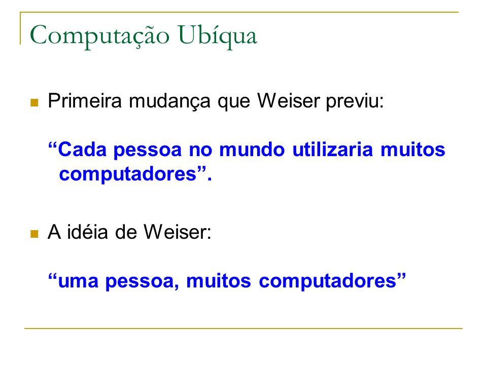 Computação Ubíqua Primeira mudança que Weiser previu: Cada pessoa no mundo utilizaria muitos computadores.