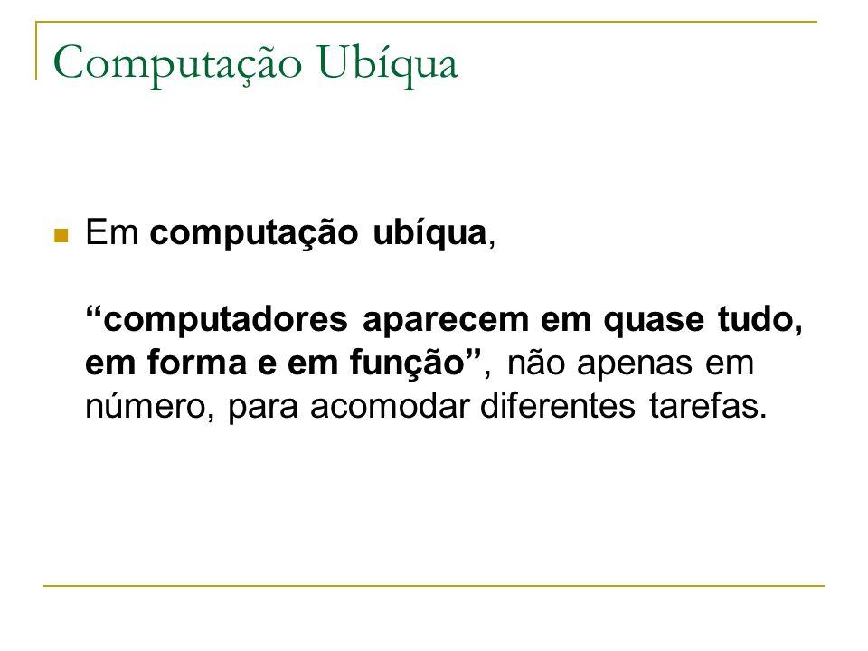 Computação Ubíqua Em computação ubíqua, computadores aparecem em quase tudo, em forma e em função, não apenas em número, para acomodar diferentes tarefas.