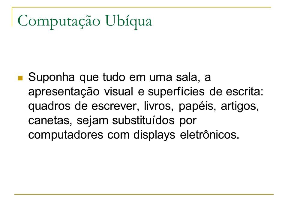 Computação Ubíqua Suponha que tudo em uma sala, a apresentação visual e superfícies de escrita: quadros de escrever, livros, papéis, artigos, canetas, sejam substituídos por computadores com displays eletrônicos.