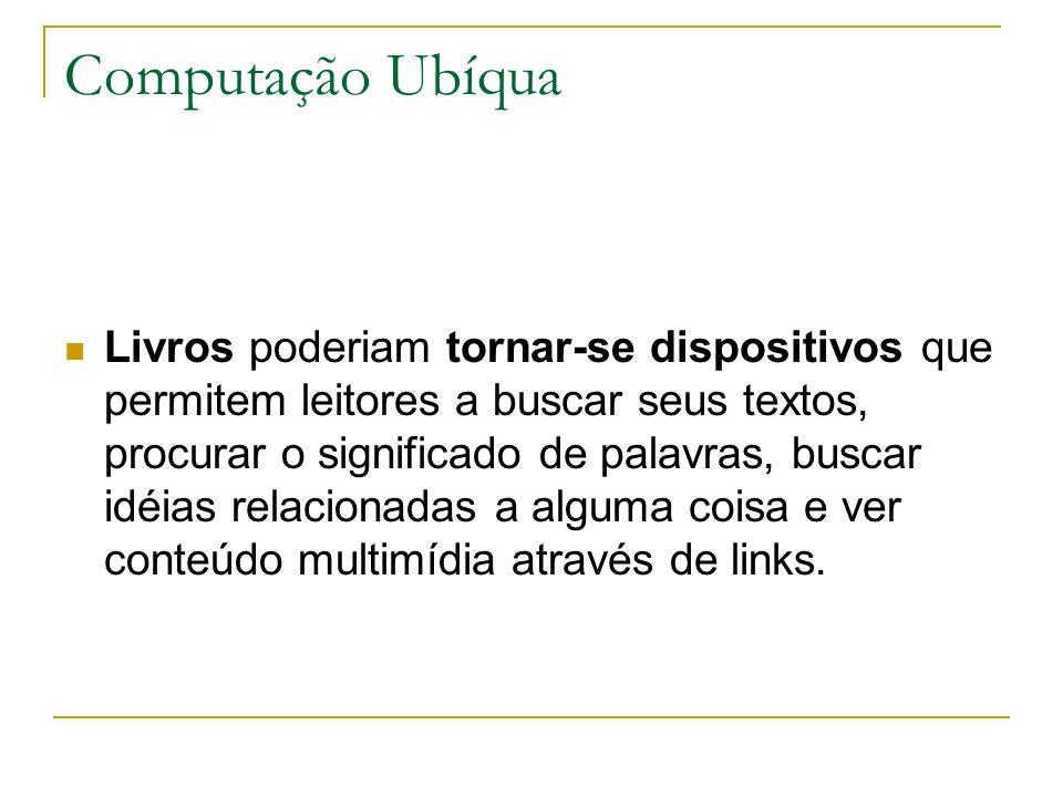 Computação Ubíqua Livros poderiam tornar-se dispositivos que permitem leitores a buscar seus textos, procurar o significado de palavras, buscar idéias relacionadas a alguma coisa e ver conteúdo multimídia através de links.