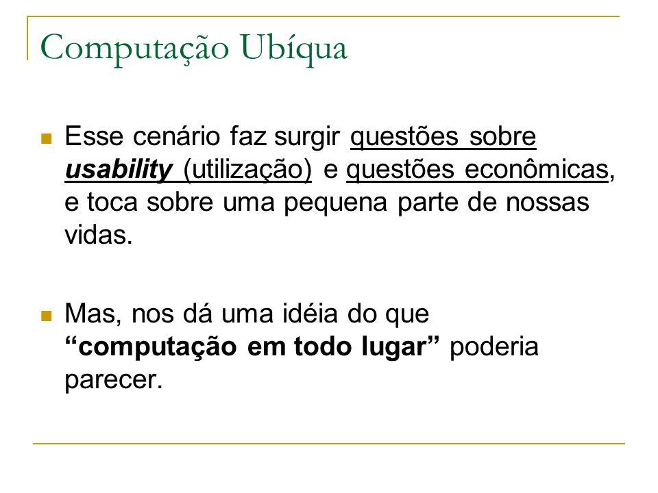 Computação Ubíqua Esse cenário faz surgir questões sobre usability (utilização) e questões econômicas, e toca sobre uma pequena parte de nossas vidas.