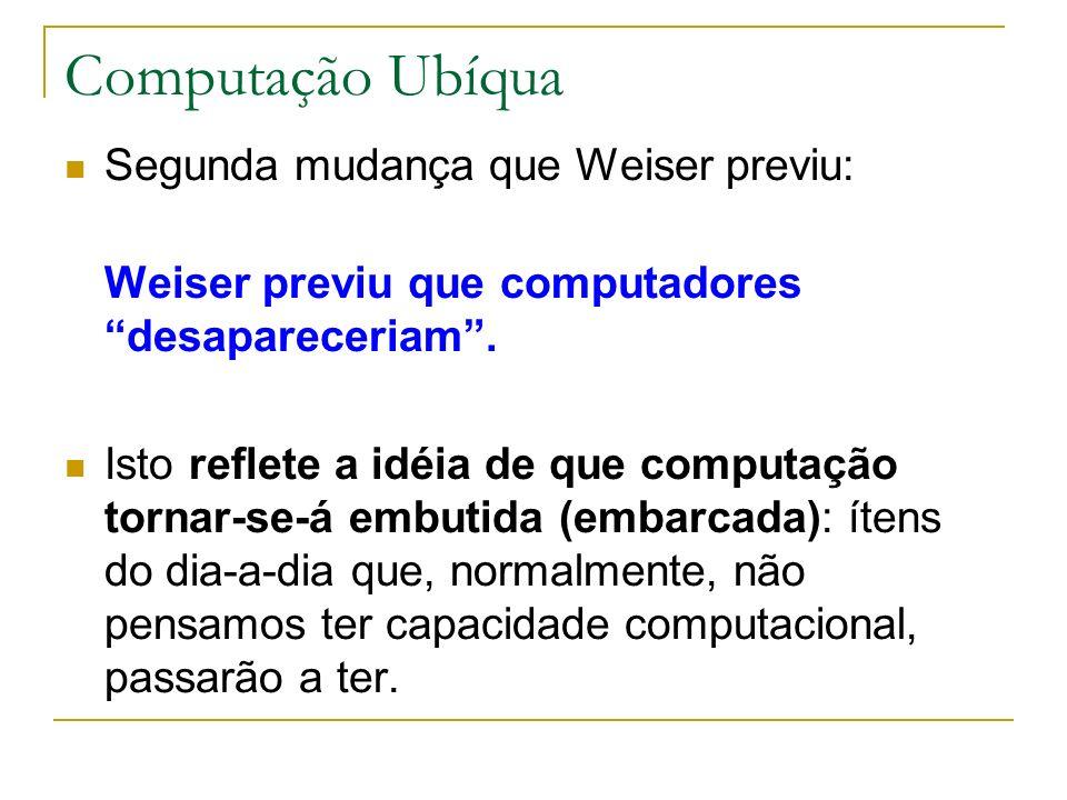 Computação Ubíqua Segunda mudança que Weiser previu: Weiser previu que computadores desapareceriam. Isto reflete a idéia de que computação tornar-se-á