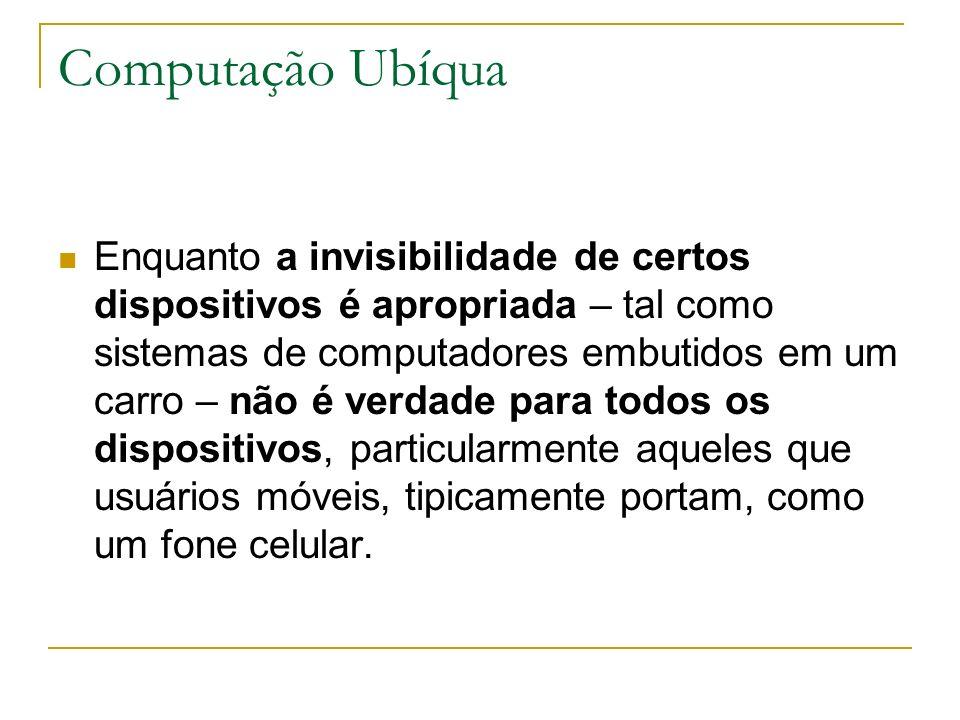 Computação Ubíqua Enquanto a invisibilidade de certos dispositivos é apropriada – tal como sistemas de computadores embutidos em um carro – não é verdade para todos os dispositivos, particularmente aqueles que usuários móveis, tipicamente portam, como um fone celular.