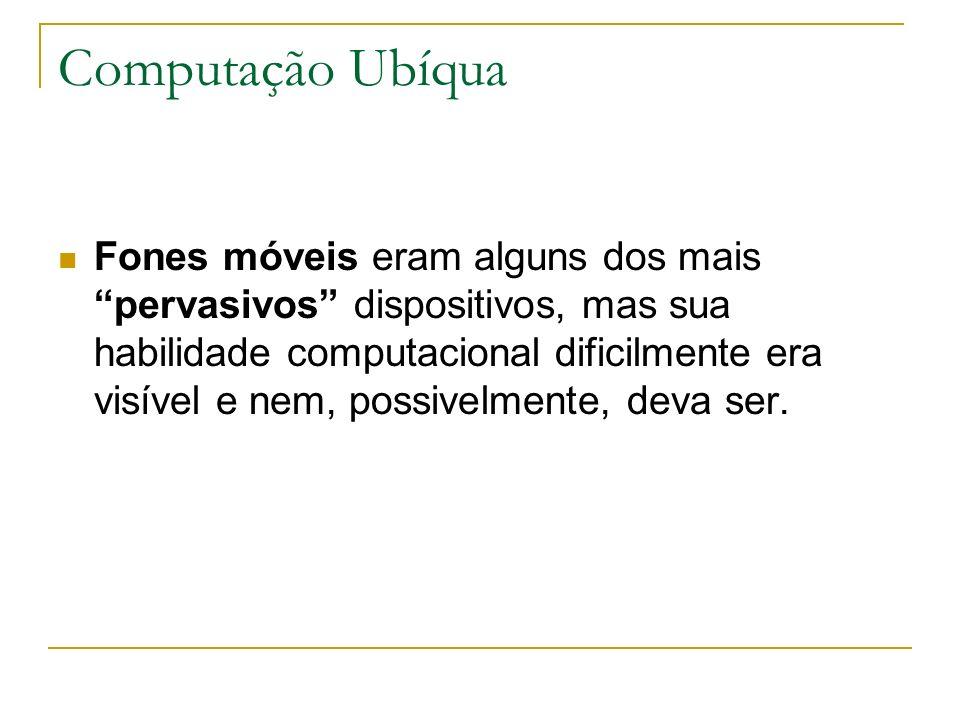 Computação Ubíqua Fones móveis eram alguns dos mais pervasivos dispositivos, mas sua habilidade computacional dificilmente era visível e nem, possivel