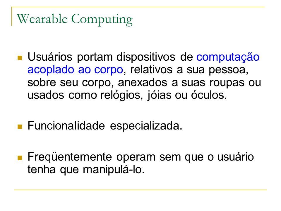 Wearable Computing Usuários portam dispositivos de computação acoplado ao corpo, relativos a sua pessoa, sobre seu corpo, anexados a suas roupas ou usados como relógios, jóias ou óculos.