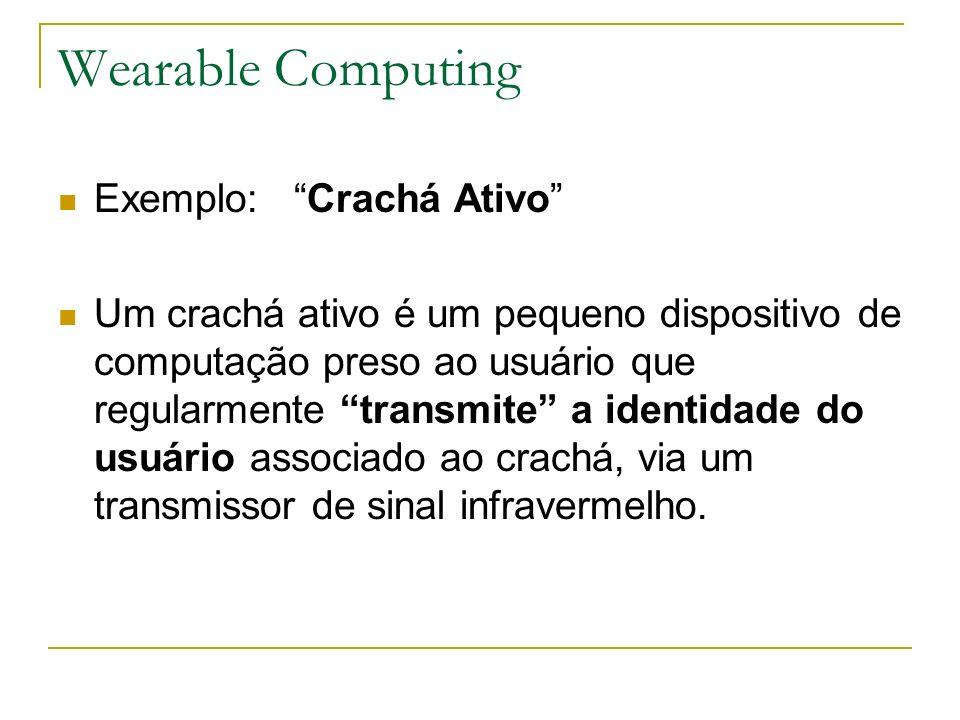 Wearable Computing Exemplo: Crachá Ativo Um crachá ativo é um pequeno dispositivo de computação preso ao usuário que regularmente transmite a identida