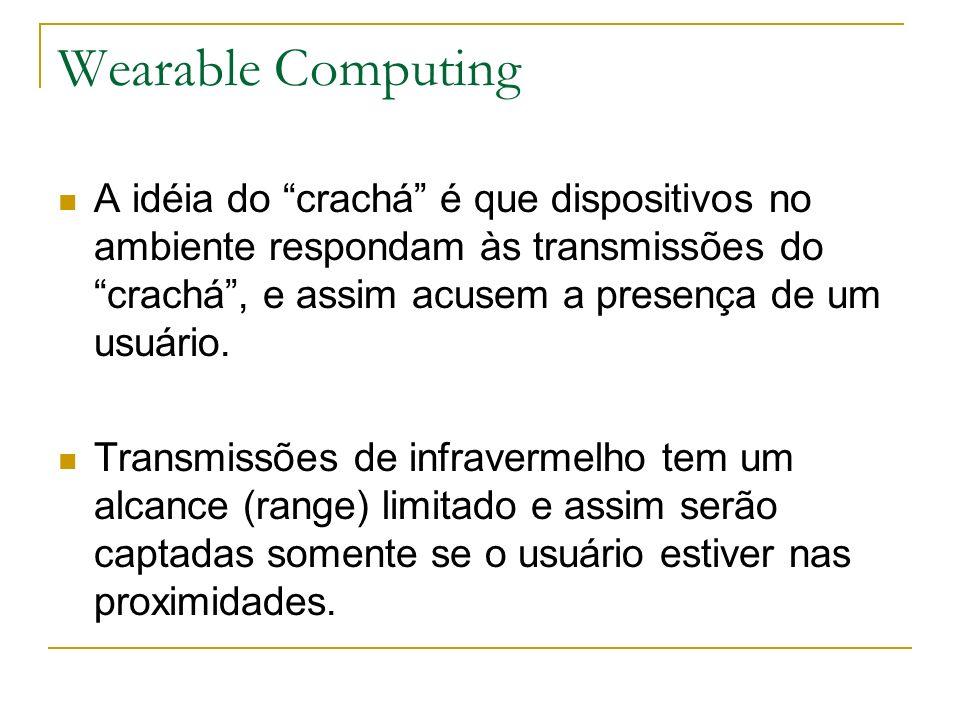 Wearable Computing A idéia do crachá é que dispositivos no ambiente respondam às transmissões do crachá, e assim acusem a presença de um usuário. Tran