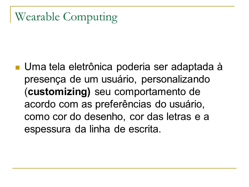 Wearable Computing Uma tela eletrônica poderia ser adaptada à presença de um usuário, personalizando (customizing) seu comportamento de acordo com as preferências do usuário, como cor do desenho, cor das letras e a espessura da linha de escrita.