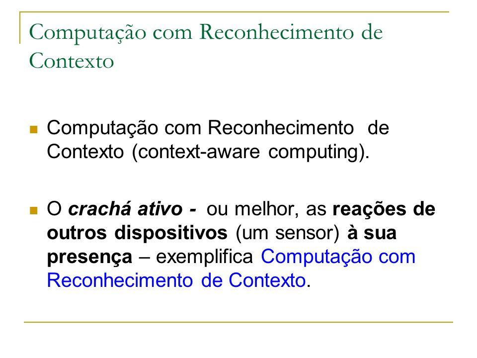 Computação com Reconhecimento de Contexto Computação com Reconhecimento de Contexto (context-aware computing). O crachá ativo - ou melhor, as reações