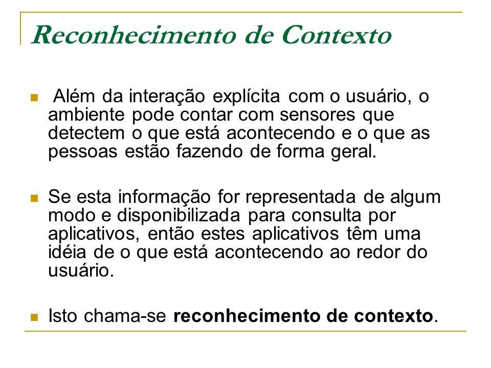 Reconhecimento de Contexto Além da interação explícita com o usuário, o ambiente pode contar com sensores que detectem o que está acontecendo e o que as pessoas estão fazendo de forma geral.