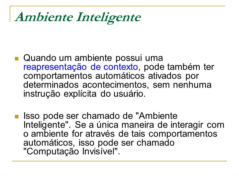 Ambiente Inteligente Quando um ambiente possui uma reapresentação de contexto, pode também ter comportamentos automáticos ativados por determinados ac