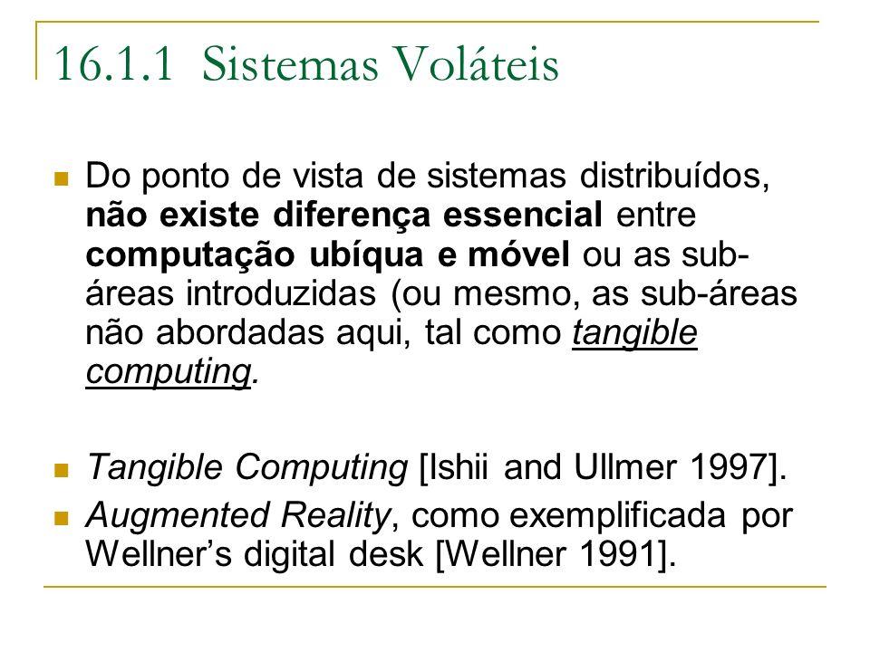 16.1.1 Sistemas Voláteis Do ponto de vista de sistemas distribuídos, não existe diferença essencial entre computação ubíqua e móvel ou as sub- áreas introduzidas (ou mesmo, as sub-áreas não abordadas aqui, tal como tangible computing.
