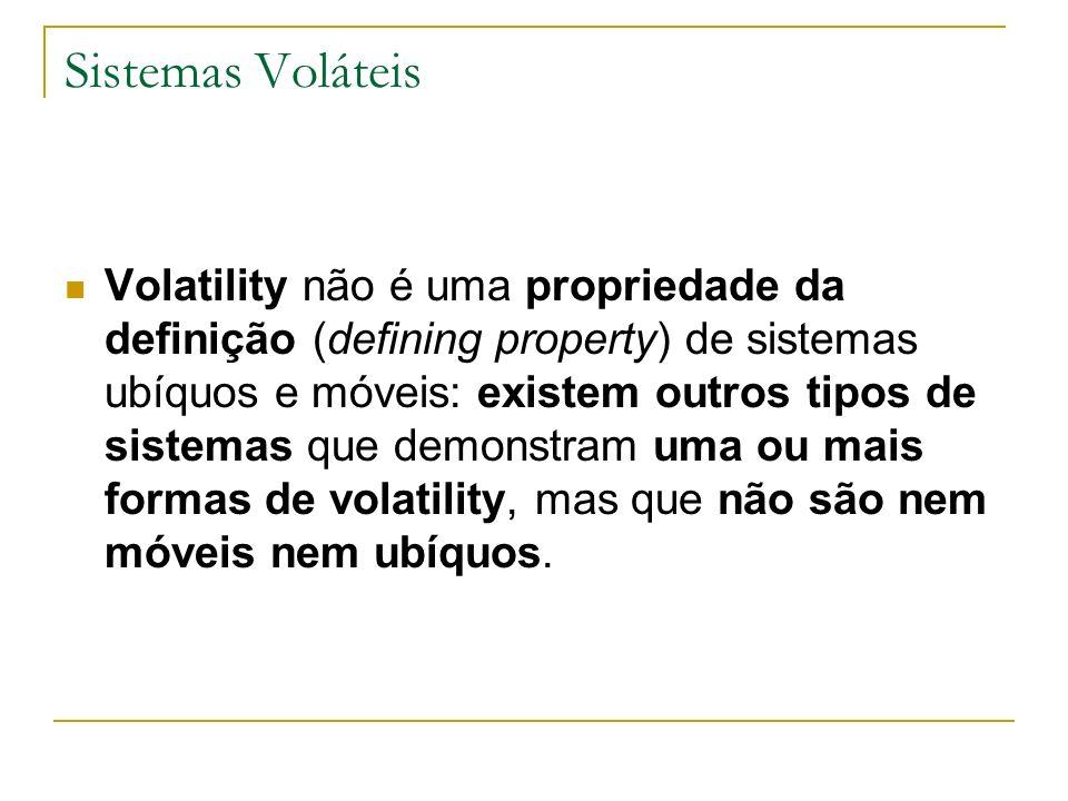 Sistemas Voláteis Volatility não é uma propriedade da definição (defining property) de sistemas ubíquos e móveis: existem outros tipos de sistemas que demonstram uma ou mais formas de volatility, mas que não são nem móveis nem ubíquos.