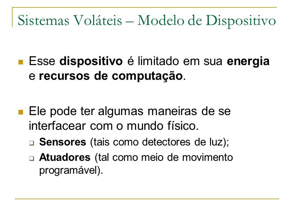 Sistemas Voláteis – Modelo de Dispositivo Esse dispositivo é limitado em sua energia e recursos de computação. Ele pode ter algumas maneiras de se int